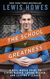 School of Greatness : A Real-World Guide to Living Bigger, Loving Deeper, and Leaving a Legacy - Howes, Lewis