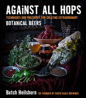 Against All Hops : Techniques and Philosophy for Creating Extraordinary Botanical Beers - Heilshorn, George