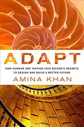 Adapt : How Humans Are Tapping into Natures Secrets to Design and Build a Better Future - Khan, Amina