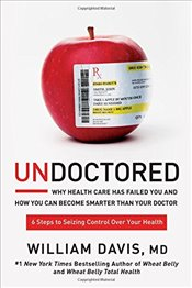 Undoctored : Why Health Care Has Failed You and How You Can Become Smarter Than Your Doctor - Davis, William