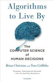 Algorithms to Live by : The Computer Science of Human Decisions - Christian, Brian
