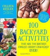 100 Backyard Activities That Are the Dirtiest, Coolest, Creepy-Crawliest Ever! - Kessler, Colleen