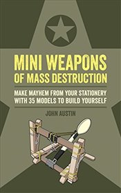 Mini Weapons of Mass Destruction: Make mayhem from your stationery with 35 models to build yourself - Austin, John