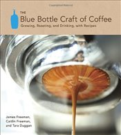 Blue Bottle Craft of Coffee : Growing, Roasting and Drinking, with Recipes - Freeman, James