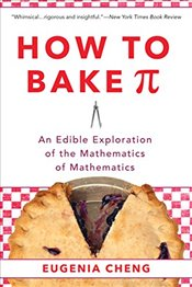 How to Bake Pi : An Edible Exploration of the Mathematics of Mathematics - Cheng, Eugenia