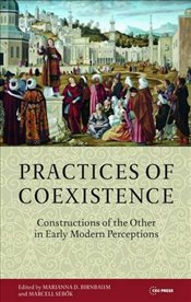 Practices of Coexistence : Constructions of the Other in Early Modern Perceptions - Birnbaum, Marianna D.