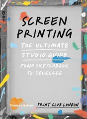 Screenprinting : The Ultimate Studio Guide from Sketchbook to Squeegee (Print Club) - Print Club London