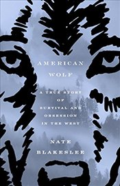 American Wolf : A True Story of Survival and Obsession in the West - Blakeslee, Nate