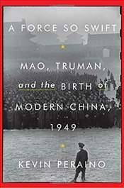 Force So Swift : Mao, Truman, and the Birth of Modern China, 1949 - Peraino, Kevin