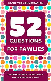 52 Questions for a Better Family : Learn More About Your Family One Question At A Time - Hellstrom, Travis