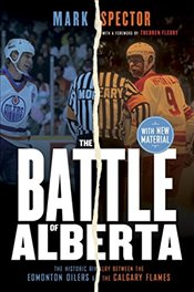 Battle of Alberta : The Historic Rivalry Between the Edmonton Oilers and the Calgary Flames - Spector, Mark