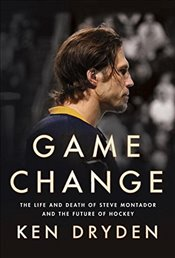 Game Change : The Life and Death of Steve Montador, and the Future of Hockey - Dryden, Ken