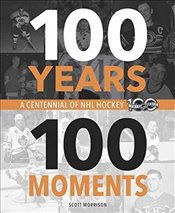 100 Years 100 Moments : A Centennial of NHL Hockey - Morrison, Scott
