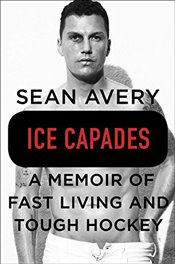 Ice Capades: A Memoir of Fast Living and Tough Hockey - Avery, Sean