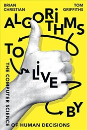 Algorithms to Live by: The Computer Science of Human Decisions - Christian, Brian