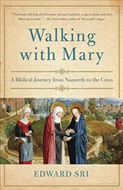 Walking with Mary : A Biblical Journey from Nazareth to the Cross - Sri, Edward