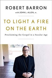 To Light a Fire on the Earth : Proclaiming the Gospel in a Secular Age - Barron, Father Robert