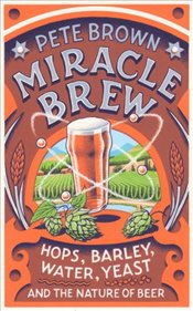 Miracle Brew : Hops, Barley, Water, Yeast and the Nature of Beer - Brown, Pete