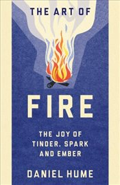 Art of Fire : The Joy of Tinder, Spark and Ember - Hume, David