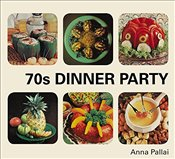 70s Dinner Party : The Good, the Bad and the Downright Ugly of Retro Food - Pallai, Anna