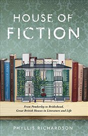 House of Fiction : From Pemberley to Brideshead, Great British Houses in Literature and Life - Richardson, Phyllis