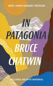 In Patagonia : 40th Anniversary Edition  - Chatwin, Bruce