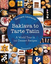 Baklava to Tarte Tatin : A World Tour in 110 Dessert Recipes - Laurance, Bernard