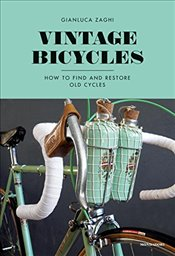 Vintage Bicycles : How to Find and Restore Old Cycles - Zaghi, Gianluca