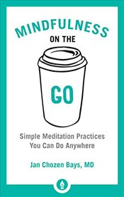 Mindfulness on the Go: Simple Meditation Practices You Can Do Anywhere (Shambhala Pocket Classics) - Bays, Jan Chozen