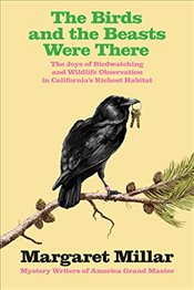 Birds and the Beasts Were There: The Joys of Birdwatching and Wildlife Observation in Californias R - Millar, Margaret