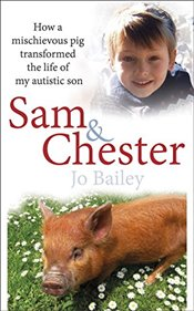 Sam and Chester : How a Mischievous Pig Transformed the Life of My Autistic Son - Bailey-Merritt, Jo