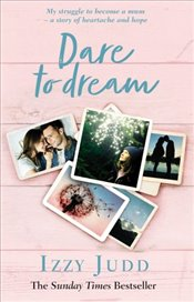 Dare to Dream : My Struggle to Become a Mum – A Story of Heartache and Hope - Judd, Izzy