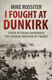 I Fought at Dunkirk : Seven Veterans Remember Their Fight For Salvation - Rossiter, Mike