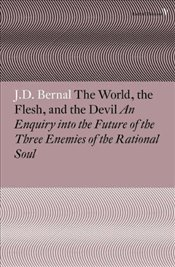 World the Flesh and the Devil: An Enquiry into the Future of the Three Enemies of the Rational Soul - Bernal, J.D.