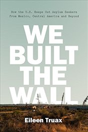 We Built the Wall : How America Shuts Out Migrants and Refugees - Truax, Eileen