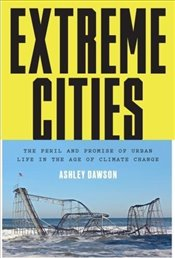 Extreme Cities : The Peril and Promise of Urban Life in the Age of Climate Change - Dawson, Ashley