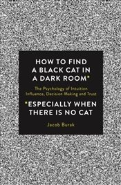 How To Find a Black Cat in a Dark Room: The Psychology of Intuition, Influence, Decision Making and  - Burak, Jacob