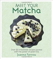 Meet Your Matcha : Over 50 Irresistible Recipes Packed with the Power of Green Tea - Farrow, Joanna