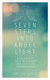 Seven Steps Into Angel Light : A Journey of Self-Discovery and Spiritual Empowerment - Astell, Chrissie