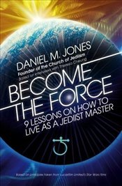 Become the Force: 9 Lessons on How to Live as a Jediist Master - Jones, Daniel M.