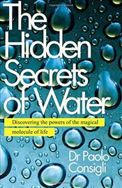 Hidden Secrets of Water : Discovering the Powers of the Magical Molecule of Life - Consigli, Paolo