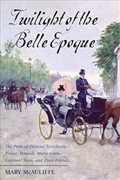 Twilight of the Belle Epoque : The Paris of Picasso, Stravinsky, Proust, Renault, Marie Curie, Gertr - McAuliffe, Mary