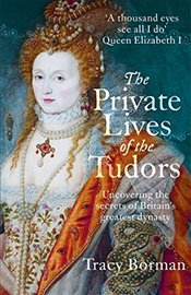 Private Lives of the Tudors : Uncovering the Secrets of Britains Greatest Dynasty - Borman, Tracy
