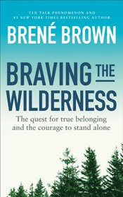 Braving the Wilderness : The Quest for True Belonging and the Courage to Stand Alone - Brown, Brene