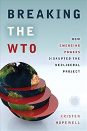 Breaking the WTO : How Emerging Powers Disrupted the Neoliberal Project  - Hopewell, Kristen