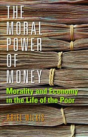Moral Power of Money : Morality and Economy in the Life of the Poor (Culture and Economic Life) - Wilkis, Ariel