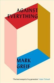 Against Everything : On Dishonest Times - Greif, Mark