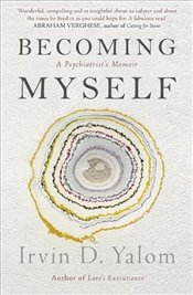Becoming Myself : A Psychiatrist's Memoir - Yalom, Irvin D.