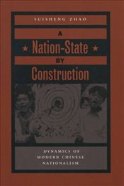Nation-State by Construction : Dynamics of Modern Chinese Nationalism - Zhao, Suisheng