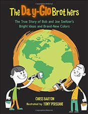 Day-Glo Brothers: The True Story of Bob and Joe Switzers Bright Ideas and Brand-New Colors - Barton, Chris